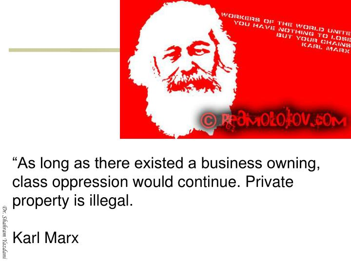 """""""As long as there existed a business owning, class oppression would continue. Private property is illegal."""