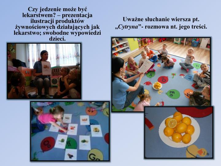 Czy jedzenie może być lekarstwem? – prezentacja ilustracji produktów żywnościowych działających jak lekarstwo; swobodne wypowiedzi dzieci.