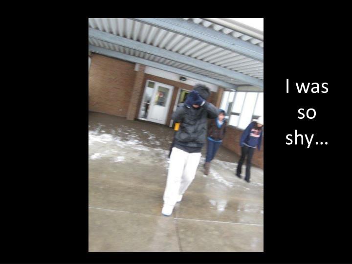 I was so shy…