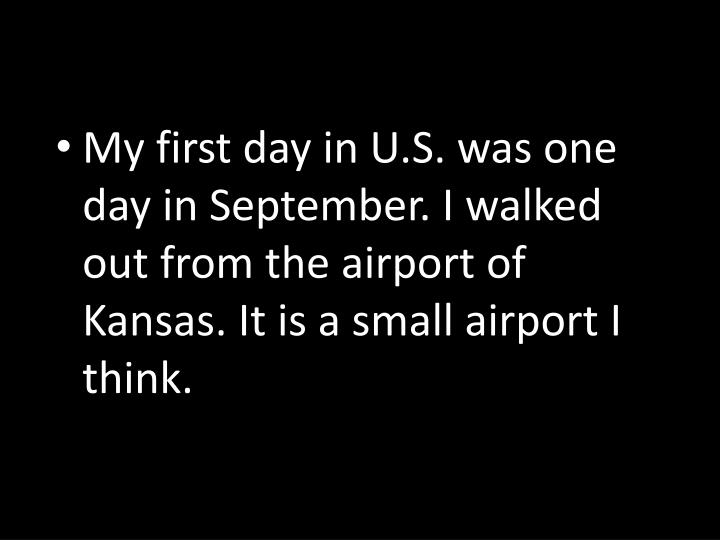 My first day in U.S. was one day in September. I walked out from the airport of Kansas. It is a small airport I think.