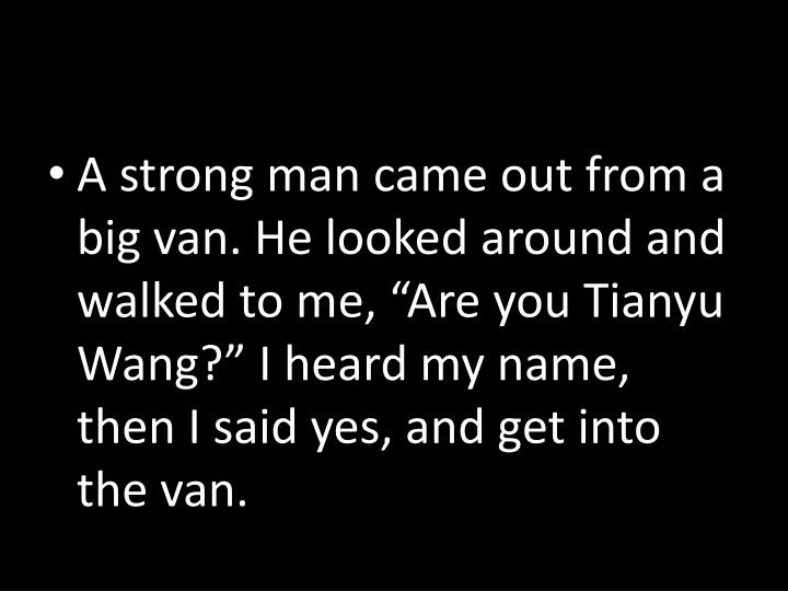 """A strong man came out from a big van. He looked around and walked to me, """"Are you Tianyu Wang?"""" I heard my name, then I said yes, and get into the van."""