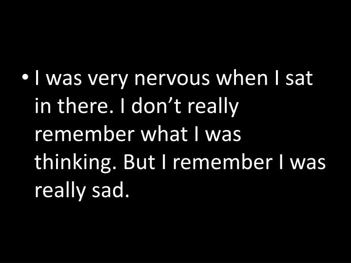 I was very nervous when I sat in there. I don't really remember what I was thinking. But I remember I was really sad.