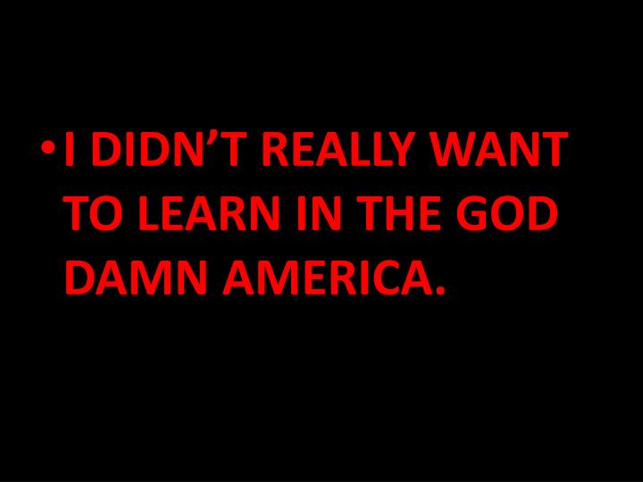 I DIDN'T REALLY WANT TO LEARN IN THE GOD DAMN AMERICA.