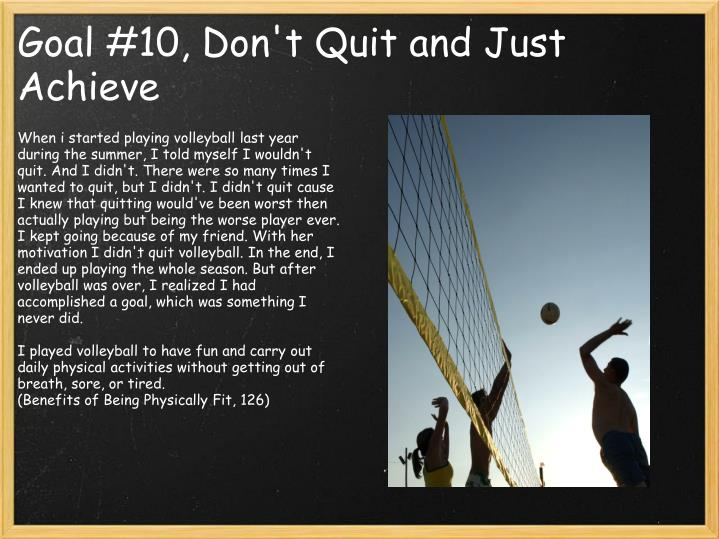 When i started playing volleyball last year during the summer, I told myself I wouldn't quit. And I didn't. There were so many times I wanted to quit, but I didn't. I didn't quit cause I knew that quitting would've been worst then actually playing but being the worse player ever. I kept going because of my friend. With her motivation I didn't quit volleyball. In the end, I ended up playing the whole season. But after volleyball was over, I realized I had accomplished a goal, which was something I never did.