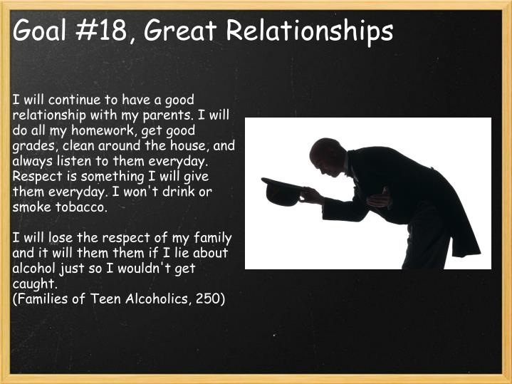 I will continue to have a good relationship with my parents. I will do all my homework, get good grades, clean around the house, and always listen to them everyday. Respect is something I will give them everyday. I won't drink or smoke tobacco.