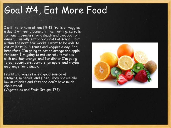 I will try to have at least 9-13 fruits or veggies a day. I will eat a banana in the morning, carrots for lunch, peaches for a snack and avocado for dinner. I usually eat only carrots at school,  but within the next five weeks I want to be able to eat at least 9-13 fruits and veggies a day. For breakfast, I'm going to eat an orange and apple, for lunch I'm going to eat carrots tomatoes with another orange, and for dinner I'm going to eat cucumbers, carrots, an apple, and maybe an orange for a snack.
