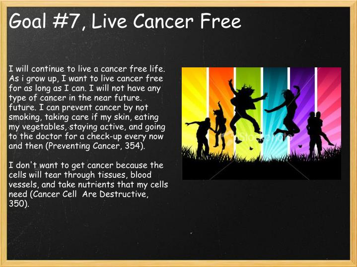 I will continue to live a cancer free life. As i grow up, I want to live cancer free for as long as I can. I will not have any type of cancer in the near future. future. I can prevent cancer by not smoking, taking care if my skin, eating my vegetables, staying active, and going to the doctor for a check-up every now and then (Preventing Cancer, 354).