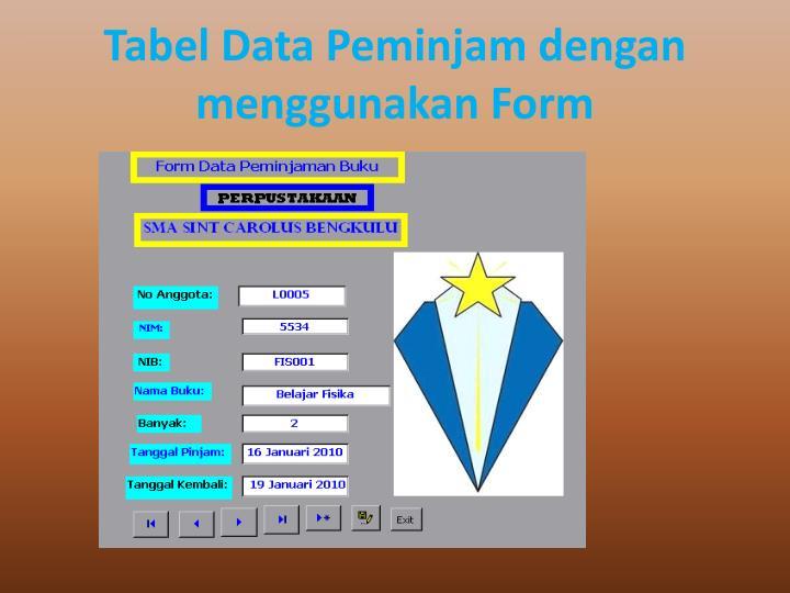 Tabel Data Peminjam dengan menggunakan Form