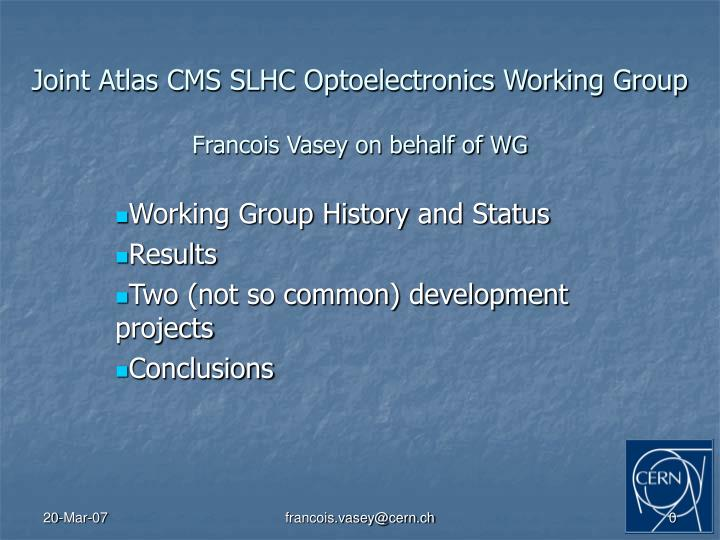 Joint atlas cms slhc optoelectronics working group francois vasey on behalf of wg