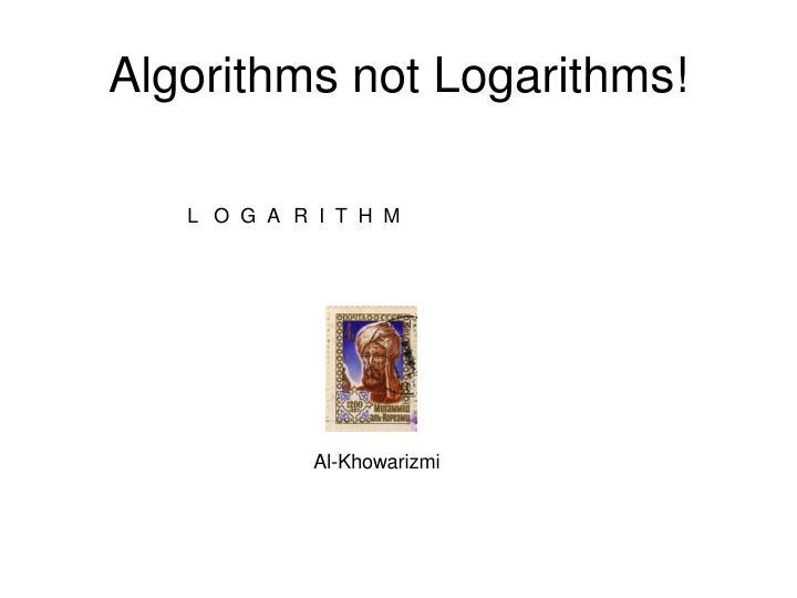 Algorithms not Logarithms!