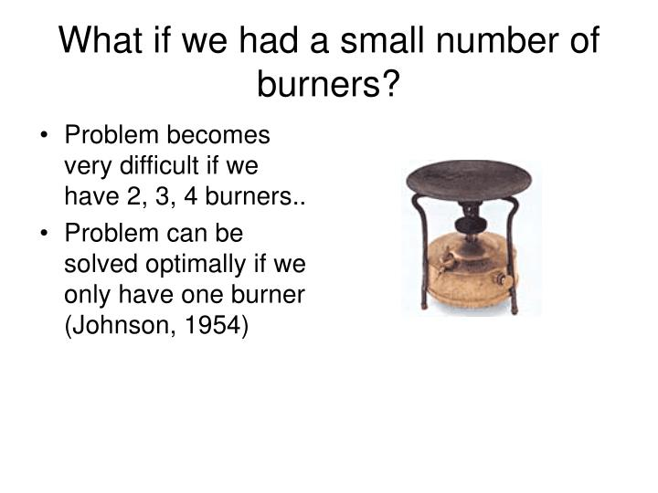 What if we had a small number of burners?