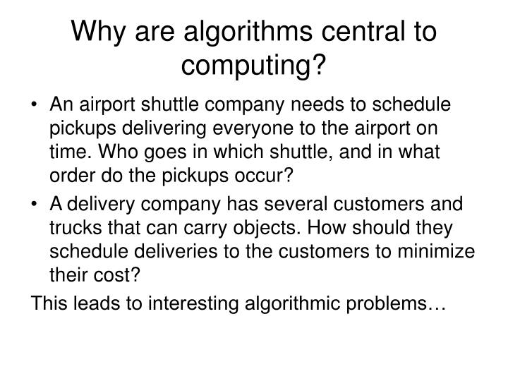 Why are algorithms central to computing?
