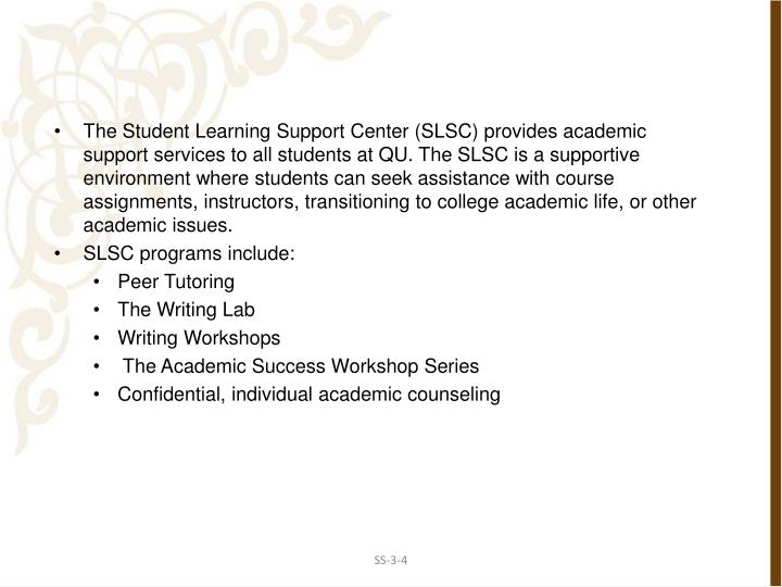 The Student Learning Support Center (SLSC) provides academic support services to all students at QU. The SLSC is a supportive environment where students can seek assistance with course assignments, instructors, transitioning to college academic life, or other academic issues.