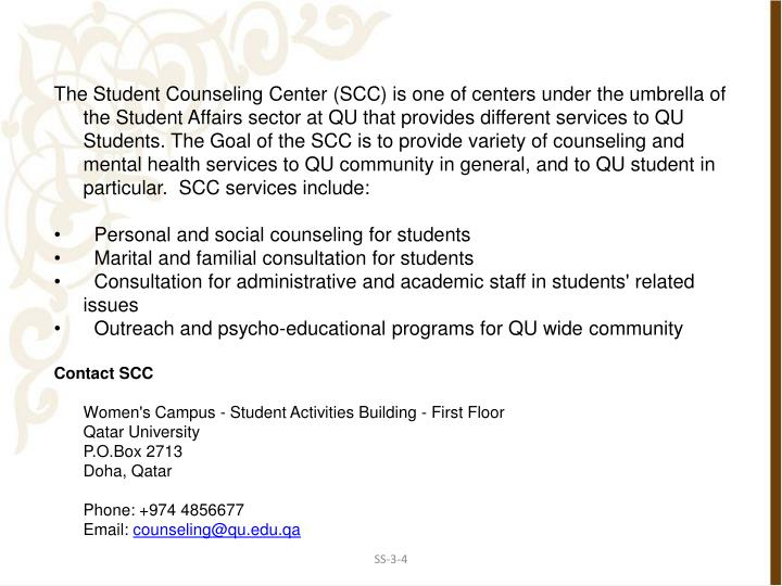 The Student Counseling Center (SCC) is one of centers under the umbrella of the Student Affairs sector at QU that provides different services to QU Students. The Goal of the SCC is to provide variety of counseling and mental health services to QU community in general, and to QU student in particular.  SCC services include: