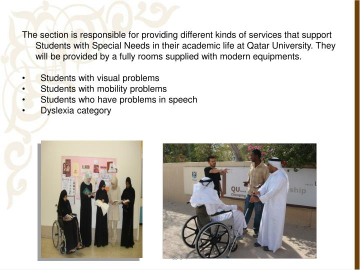 The section is responsible for providing different kinds of services that support Students with Special Needs in their academic life at Qatar University. They will be provided by a fully rooms supplied with modern equipments.