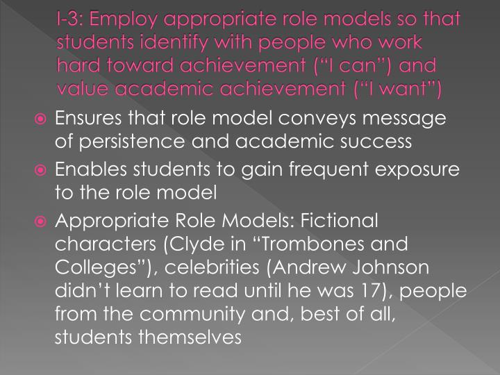 "I-3: Employ appropriate role models so that students identify with people who work hard toward achievement (""I can"") and value academic achievement (""I want"")"