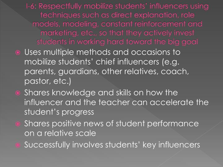 I-6: Respectfully mobilize students' influencers using techniques such as direct explanation, role models, modeling, constant reinforcement and marketing, etc., so that they actively invest students in working hard toward the big goal