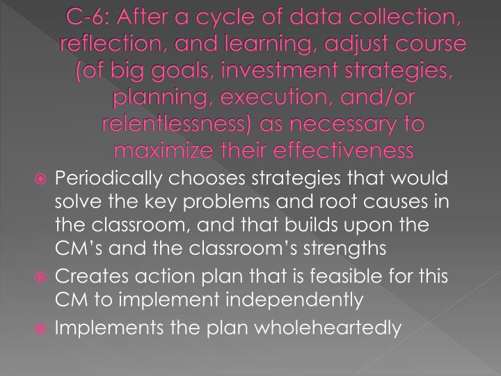 C-6: After a cycle of data collection, reflection, and learning, adjust course (of big goals, investment strategies, planning, execution, and/or relentlessness) as necessary to maximize their effectiveness