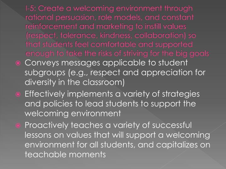I-5: Create a welcoming environment through rational persuasion, role models, and constant reinforcement and marketing to instill values (respect, tolerance, kindness, collaboration) so that students feel comfortable and supported enough to take the risks of striving for the big goals
