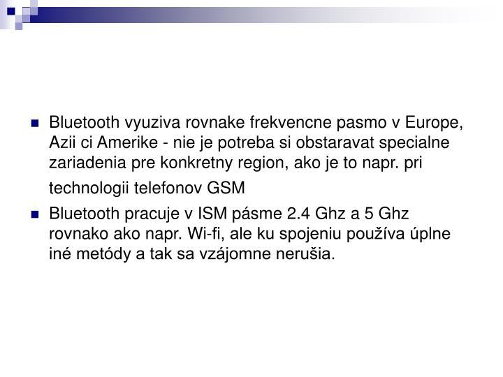 Bluetooth vyuziva rovnake frekvencne pasmo v Europe, Azii ci Amerike - nie je potreba si obstaravat specialne zariadenia pre konkretny region, ako je to napr. pri technologii telefonov GSM