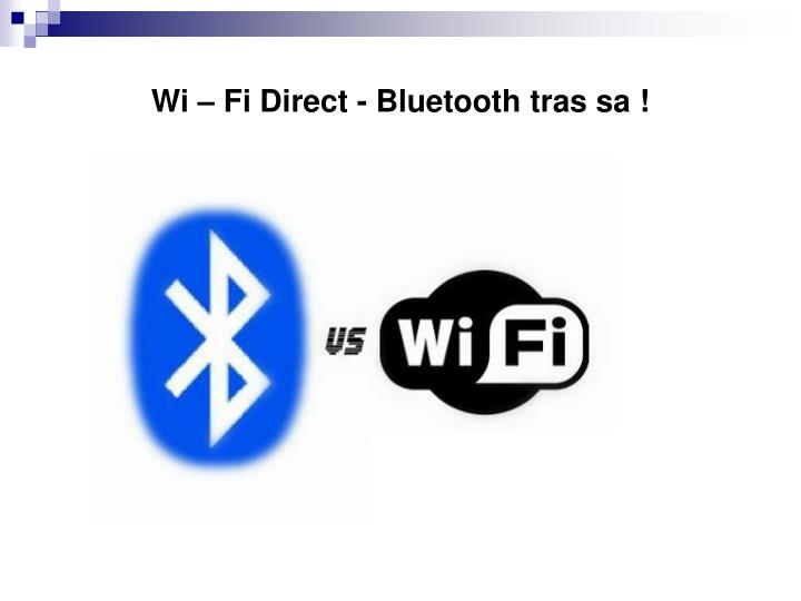 Wi – Fi Direct - Bluetooth tras sa !