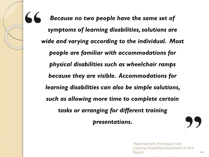 Because no two people have the same set of symptoms of learning disabilities, solutions are wide and varying according to the individual.  Most people are familiar with accommodations for physical disabilities such as wheelchair ramps because they are visible.  Accommodations for learning disabilities can also be simple solutions, such as allowing more time to complete certain tasks or arranging for different training presentations.