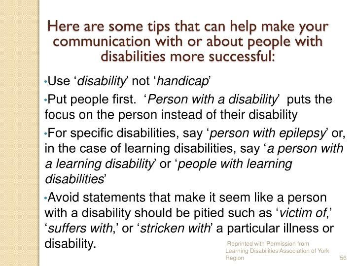 Here are some tips that can help make your communication with or about people with disabilities more successful: