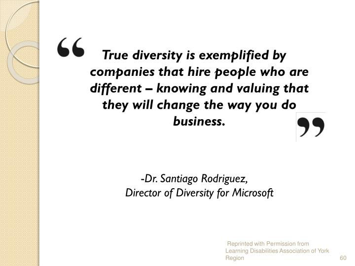 True diversity is exemplified by companies that hire people who are different – knowing and valuing that they will change the way you do business.