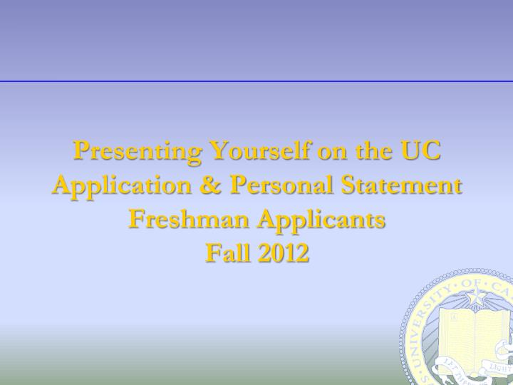 Presenting yourself on the uc application personal statement freshman applicants fall 2012
