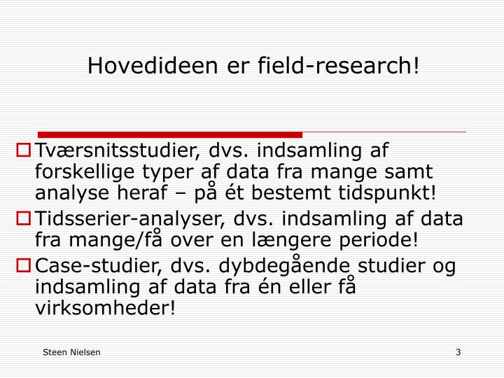Hovedideen er field research
