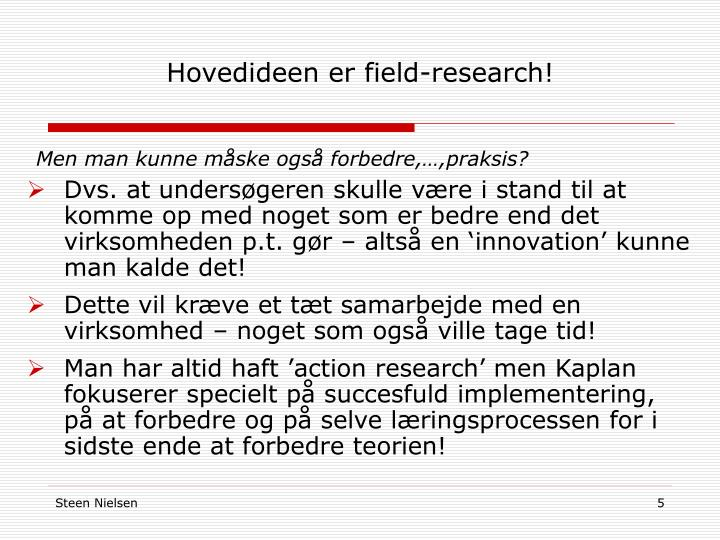 Hovedideen er field-research!