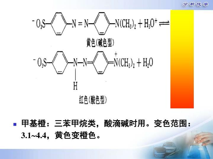 甲基橙:三苯甲烷类,酸滴碱时用。变色范围: