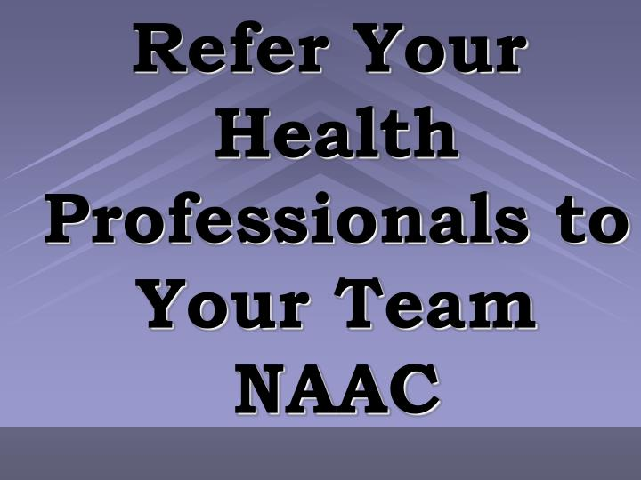 Refer Your Health Professionals to Your Team NAAC