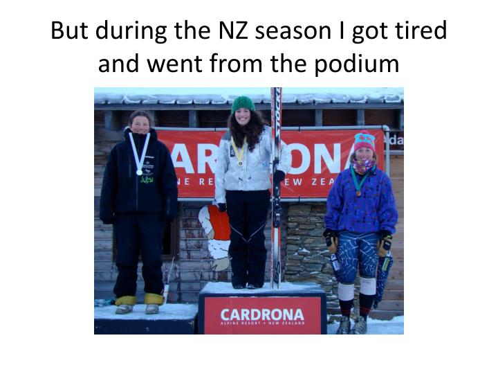 But during the nz season i got tired and went from the podium