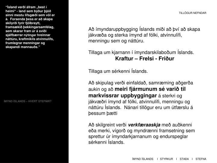 """""""Ísland verði áfram """"best í heimi"""" - land sem býður þjóð sinni mestu lífsgæði sem völ er á.  Forsenda þess er að skapa skilyrði fyrir fjölbreytt, framsækið þekkingarsamfélag, sem skarar fram úr á sviði sjálfbærrar"""