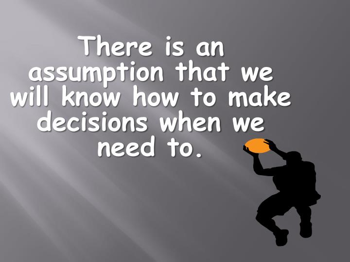 There is an assumption that we will know how to make decisions when we need to.