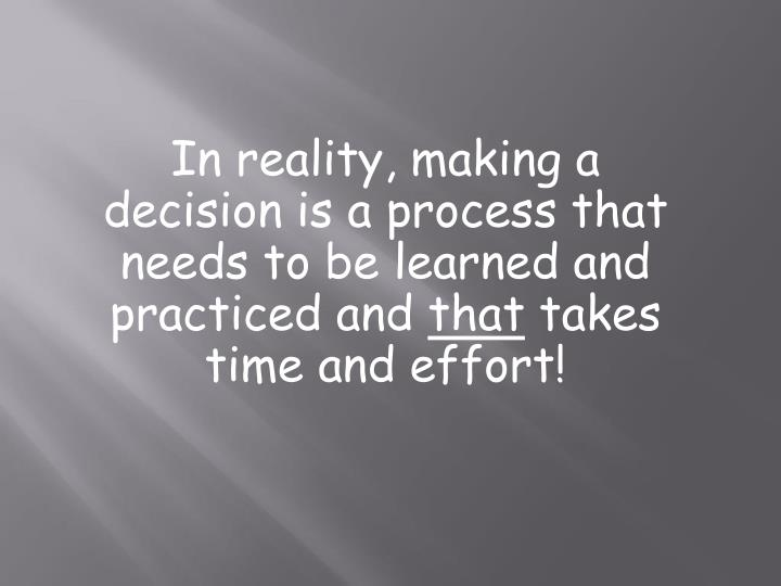 In reality, making a decision is a process that needs to be learned and practiced and