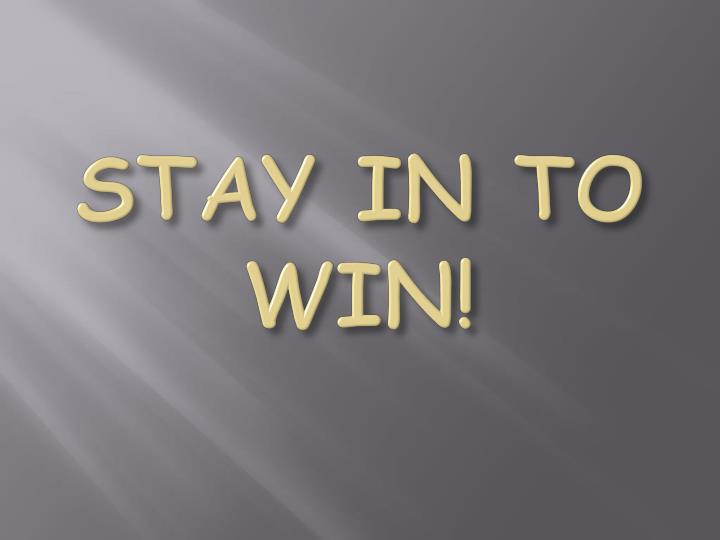 STAY IN TO WIN!