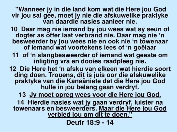 """""""Wanneer jy in die land kom wat die Here jou God vir jou sal gee, moet jy nie die afskuwelike praktyke van daardie nasies aanleer nie."""