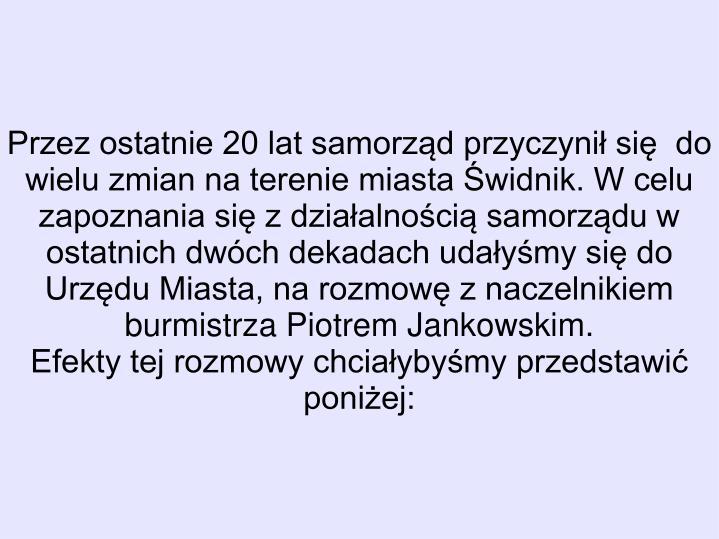 Przez ostatnie 20 lat samorząd przyczynił się  do wielu zmian na terenie miasta Świdnik. W celu zapoznania się z działalnością samorządu w ostatnich dwóch dekadach udałyśmy się do Urzędu Miasta, na rozmowę z naczelnikiem burmistrza Piotrem Jankowskim.