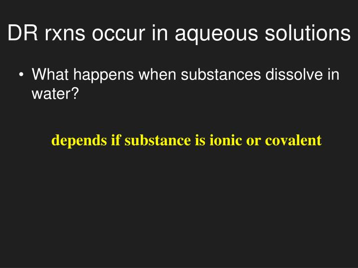 Dr rxns occur in aqueous solutions