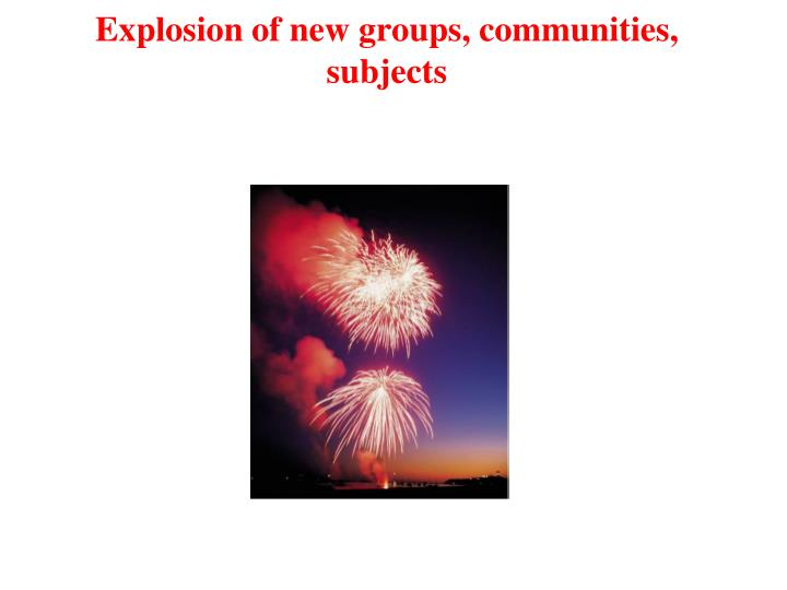 Explosion of new groups, communities, subjects