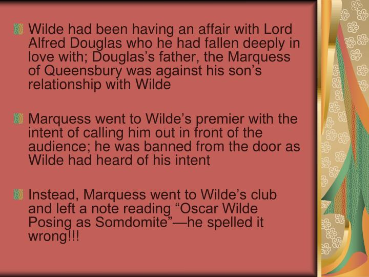 Wilde had been having an affair with Lord Alfred Douglas who he had fallen deeply in love with; Douglas's father, the Marquess of Queensbury was against his son's relationship with Wilde