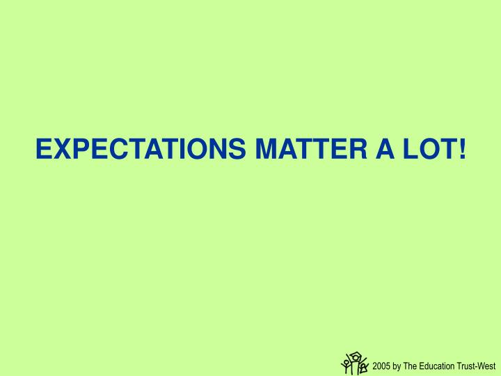 EXPECTATIONS MATTER A LOT!