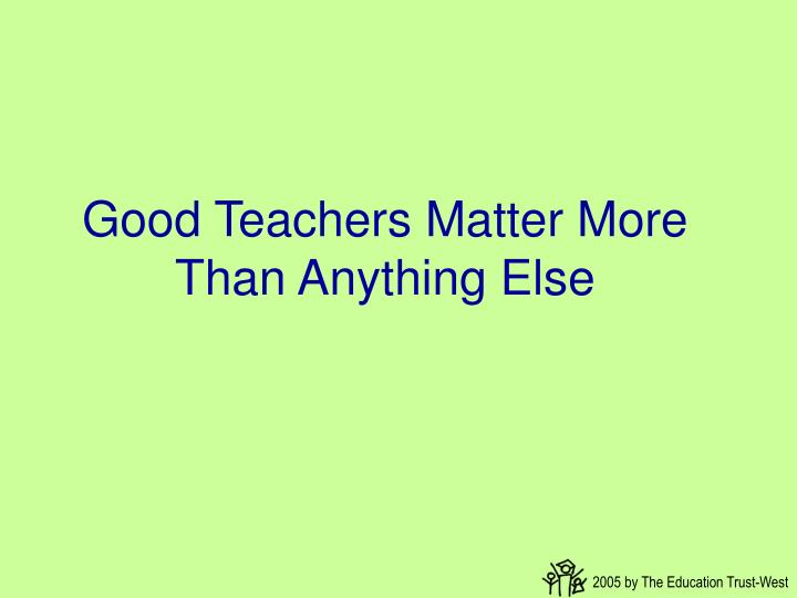 Good Teachers Matter More Than Anything Else