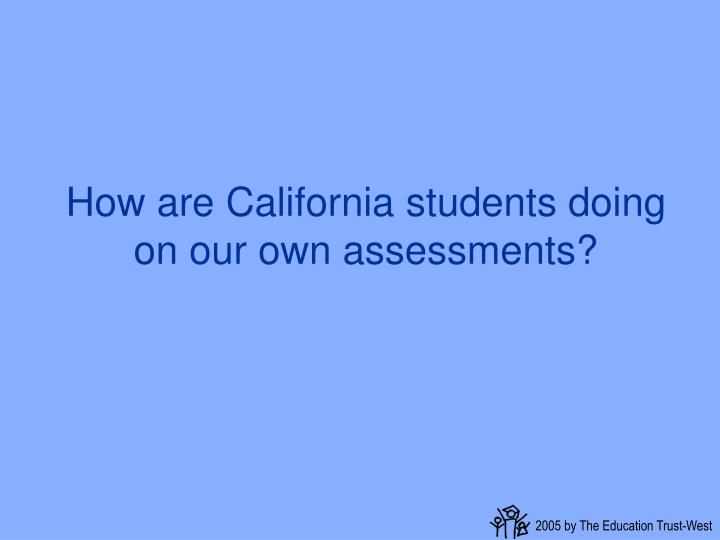 How are California students doing on our own assessments?