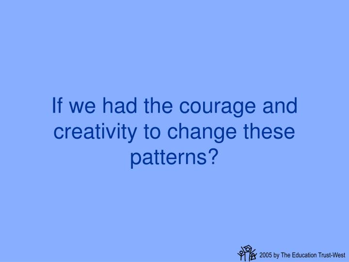 If we had the courage and creativity to change these patterns?