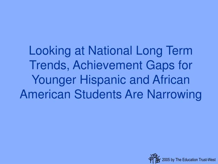 Looking at National Long Term Trends, Achievement Gaps for Younger Hispanic and African American Students Are Narrowing