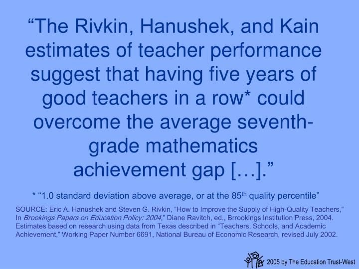 """The Rivkin, Hanushek, and Kain estimates of teacher performance suggest that having five years of good teachers in a row* could overcome the average seventh-grade mathematics"