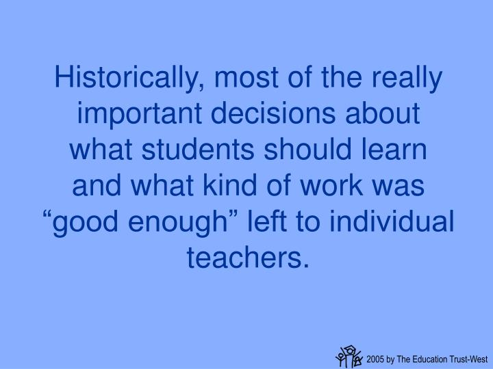 "Historically, most of the really important decisions about what students should learn and what kind of work was ""good enough"" left to individual teachers."